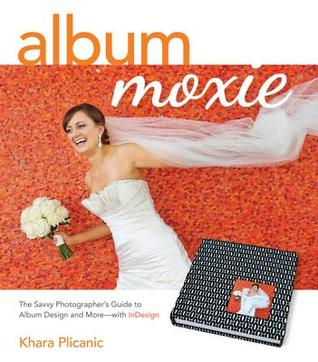 Album Moxie: The Savvy Photographers Guide to Album Design and More with Indesign  by  Khara Plicanic