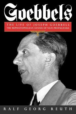Goebbels: Life Of Joseph Goebbels, The Mephistophelean Genius Of Nazi Propaganda  by  Ralf Georg Reuth