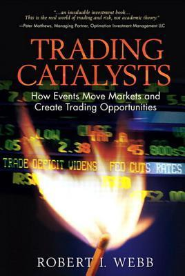 Trading Catalysts: How Events Move Markets and Create Trading Opportunities Robert I Webb