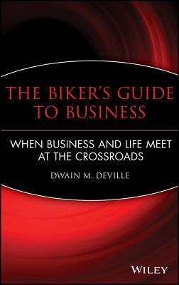 The Bikers Guide to Business: When Business and Life Meet at the Crossroads Dwain M Deville