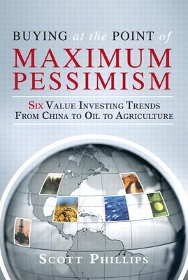Buying at the Point of Maximum Pessimism: Six Value Investing Trends from China to Oil to Agriculture  by  Scott  Phillips
