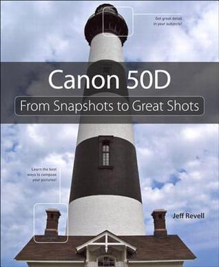 Canon 50D: From Snapshots to Great Shots Jeff Revell