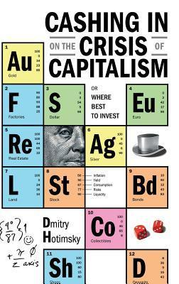 Cashing in on the Crisis of Capitalism: Or Where Best to Invest  by  Dmitry Hotimsky