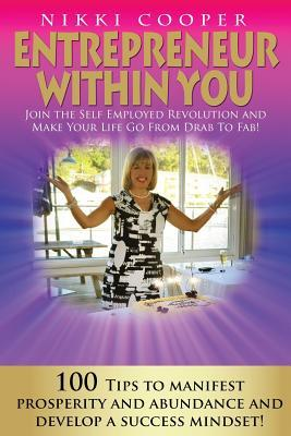 Entrepreneur Within You: Join the Self- Employed Revolution and Make Your Life Go from Drab to Fab! 100 Tips to Manifest Prosperity and Abundan  by  Nikki Cooper