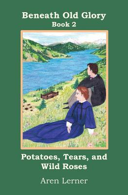 Potatoes, Tears, and Wild Roses (Beneath Old Glory: Book 2) Aren Lerner