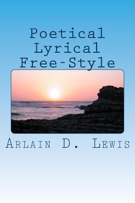Poetical Lyrical Free-Styles  by  Arlain D Lewis