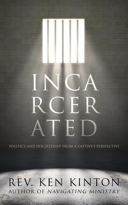 Incarcerated: Politics and Discipleship from a Captives Perspective  by  Ken Kinton