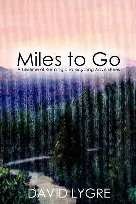 Miles to Go: A Lifetime of Running and Bicycling Adventures David Lygre