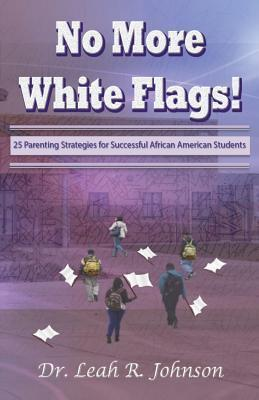No More White Flags! 25 Successful Parenting Strategies for Academic Success  by  Dr Leah R Johnson