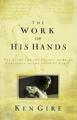 The Work of His Hands: The Agony of Ecstasy of Being Conformed to the Image of Christ Ken Gire