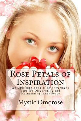 Rose Petals of Inspiration: An Uplifting Book of Empowerment Tips for Discovering and Maintaining Inner Peace Mystic Omorose