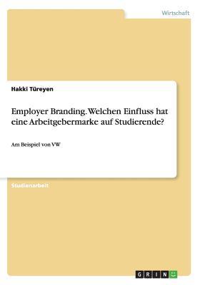 Employer Branding. Welchen Einfluss Hat Eine Arbeitgebermarke Auf Studierende?  by  Hakki Tureyen