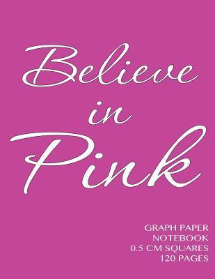 Believe in Pink Graph Paper Notebook 0.5 CM Squares 120 Pages: Notebook Not eBook with Pink Cover, 8.5 X 11 Graph Paper Notebook with Half Centimeter Squares, Perfect Bound, Ideal for Graphs, Math Sums, Composition Notebook or Even Journal NOT A BOOK