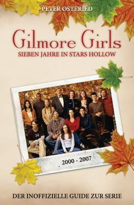 Gilmore Girls: Sieben Jahre in Stars Hollow - Der Inoffizielle Guide Zur Serie  by  Peter Osteried
