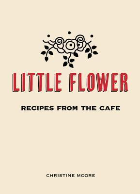 Little Flower: Recipes from the Cafe Christine Moore