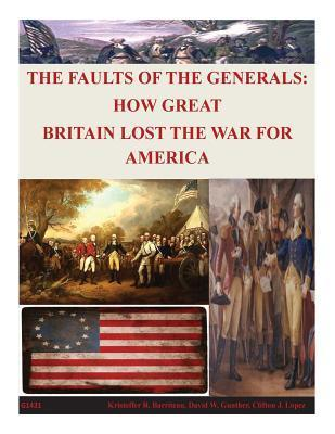 The Faults of the Generals: How Great Britain Lost the War for America Naval Postgraduate School