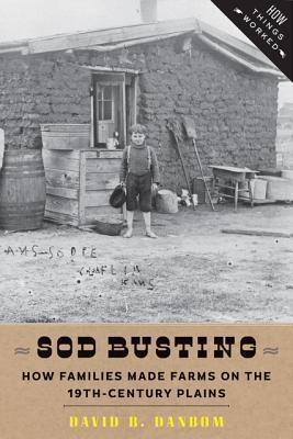 Sod Busting: How Families Made Farms on the Nineteenth-Century Plains David B. Danbom