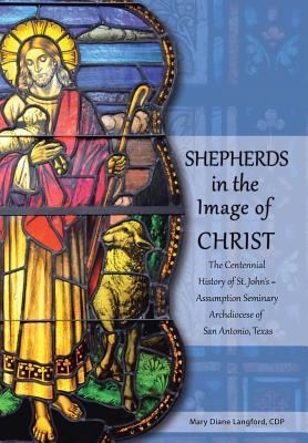 Shepherds in the Image of Christ: The Centennial History of St. Johns Assumption Seminary Archdiocese of San Antonio, Texas  by  Mary Diane Langford Cdp