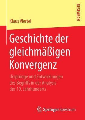 Geschichte Der Gleichmassigen Konvergenz: Ursprunge Und Entwicklungen Des Begriffs in Der Analysis Des 19. Jahrhunderts  by  Klaus Viertel