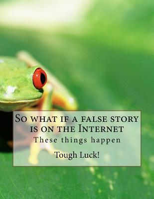 So What If a False Story Is on the Internet: These Things Happen Tough Luck