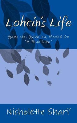 Lohcins Life: Gave Up, Gave In, Moved on  by  Nicholette Shari