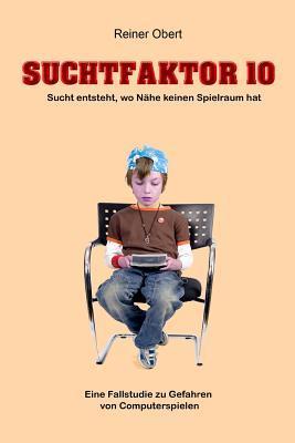 Suchtfaktor 10: Eine Fallstudie Zu Den Gefahren Von Computerspielen ALS Nichtstofflichen Suchtmitteln Reiner Obert
