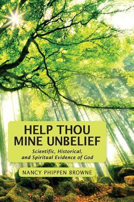 Help Thou Mine Unbelief: Scientific, Historical, and Spiritual Evidence of God Nancy Phippen Browne