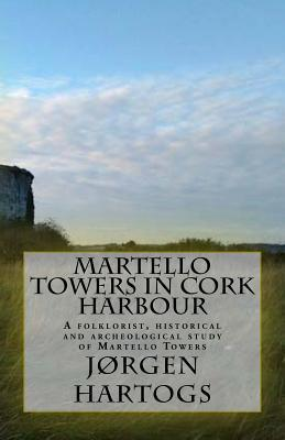 Martello Towers in Cork Harbour: A Folklorist, Historical and Archeological Study of Martello Towers  by  MR Jorgen Pascal Francisco Hartogs