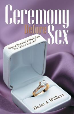 Ceremony Before Sex: Keeping Premarital Relationships Pure Before a Holy God  by  Darian A Williams