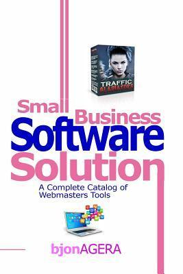 Small Business Software Solutions: A Complete Catalog of Webmasters Tools  by  MR Bjon Agera