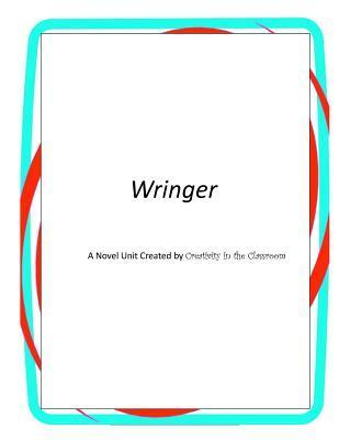 Wringer: A Novel Unit Created  by  Creativity in the Classroom by Creativity in the Classroom