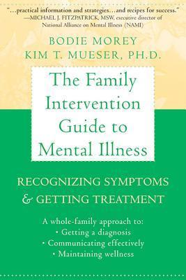 The Family Intervention Guide to Mental Illness: Recognizing Symptoms and Getting Treatment Bodie Morey