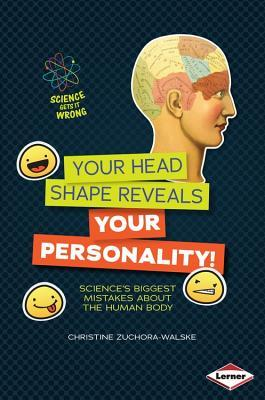 Your Head Shape Reveals Your Personality!: Sciences Biggest Mistakes about the Human Body  by  Christine Zuchora-Walske