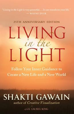 Living in the Light, 25th Anniversary Edition: Follow Your Inner Guidance to Create a New Life and a New World Shakti Gawain