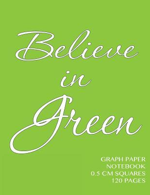 Believe in Green Graph Paper Notebook 0.5 CM Squares 120 Pages: Notebook Not eBook with Green Cover, 8.5 X 11 Graph Paper Notebook with Half Centimeter Squares, Perfect Bound, Ideal for Graphs, Math Sums, Composition Notebook or Even Journal  by  Spicy Journals