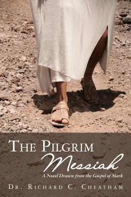 The Pilgrim Messiah: A Novel Drawn from the Gospel of Mark  by  Dr Richard C Cheatham