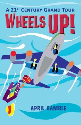 Wheels Up! - A 21st Century Grand Tour  by  April Gamble