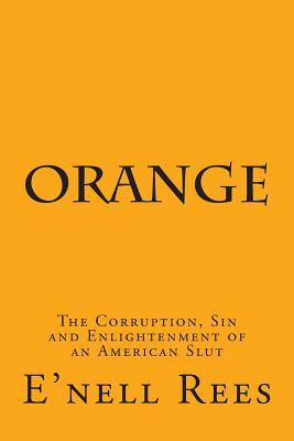 Orange: The Corruption, Sin and Enlightenment of an American Slut  by  Enell Rees