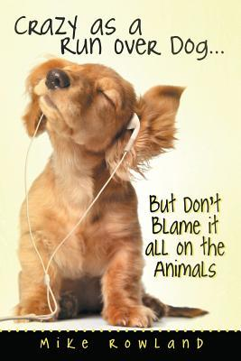 Crazy as a Run Over Dog . . . But Dont Blame It All on the Animals Mike Rowland