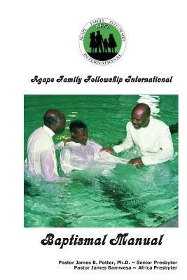 Agape Family Fellowship Baptismal Manual: Baptismal Preparation & Discipleship Training James V. Potter