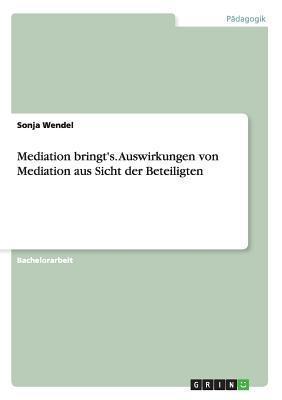 Mediation Bringts. Auswirkungen Von Mediation Aus Sicht Der Beteiligten Sonja Wendel
