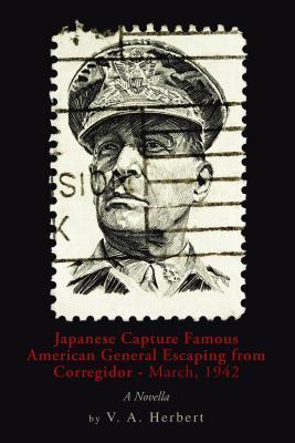 Japanese Capture Famous American General Escaping from Corregidor - March, 1942: A Novella  by  V a Herbert
