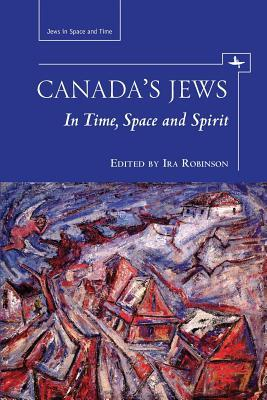 Canadas Jews in Time, Space, and Spirit  by  Ira Robinson