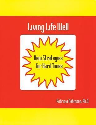 Living Life Well: New Strategies for Hard Times  by  Patricia J. Robinson