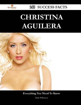 Christina Aguilera 148 Success Facts - Everything You Need to Know about Christina Aguilera  by  Mark Wilkinson