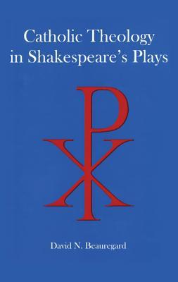 Catholic Theology in Shakespeares Plays  by  David N. Beauregard