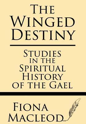 The Winged Destiny: Studies in the Spiritual History of the Gael  by  Fiona MacLeod