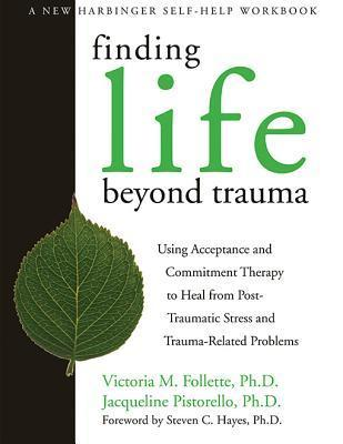 Finding Life Beyond Trauma: Using Acceptance and Commitment Therapy to Heal from Post-Traumatic Stress and Trauma-Related Proble  by  Victoria M. Follette