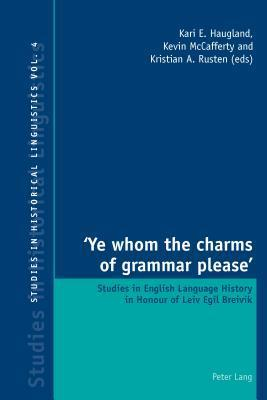 Ye Whom the Charms of Grammar Please: Studies in English Language History in Honour of Leiv Egil Breivik Kari E Haugland