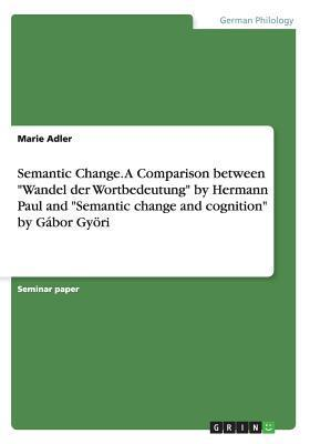 Semantic Change. a Comparison Betweenwandel Der Wortbedeutung Hermann Paul and Semantic Change and Cognition by Gabor Gyori by Marie Adler